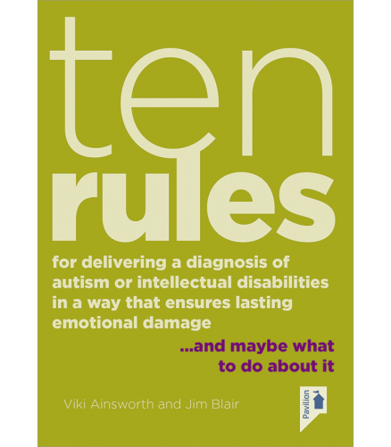 Ten Rules for Delivering a Diagnosis of Autism or Learning Disabilities in a Way That Ensures Lasting Emotional Damage